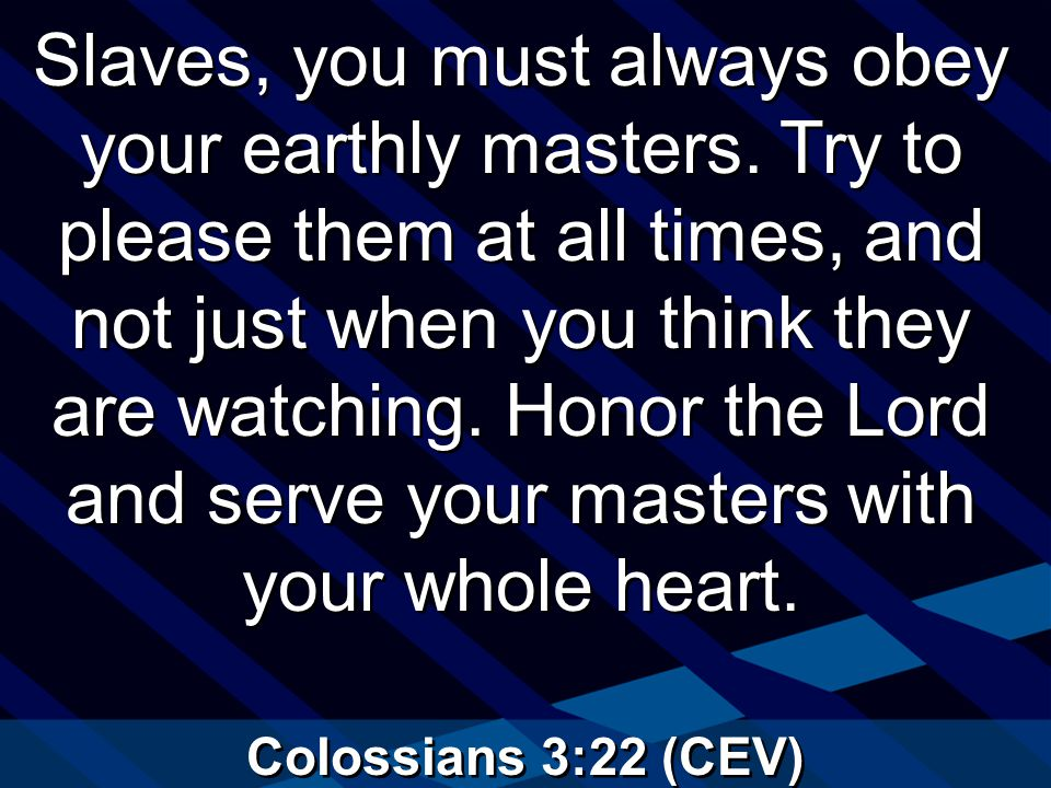 Colossians 3:22 (CEV) Slaves, you must always obey your earthly masters.