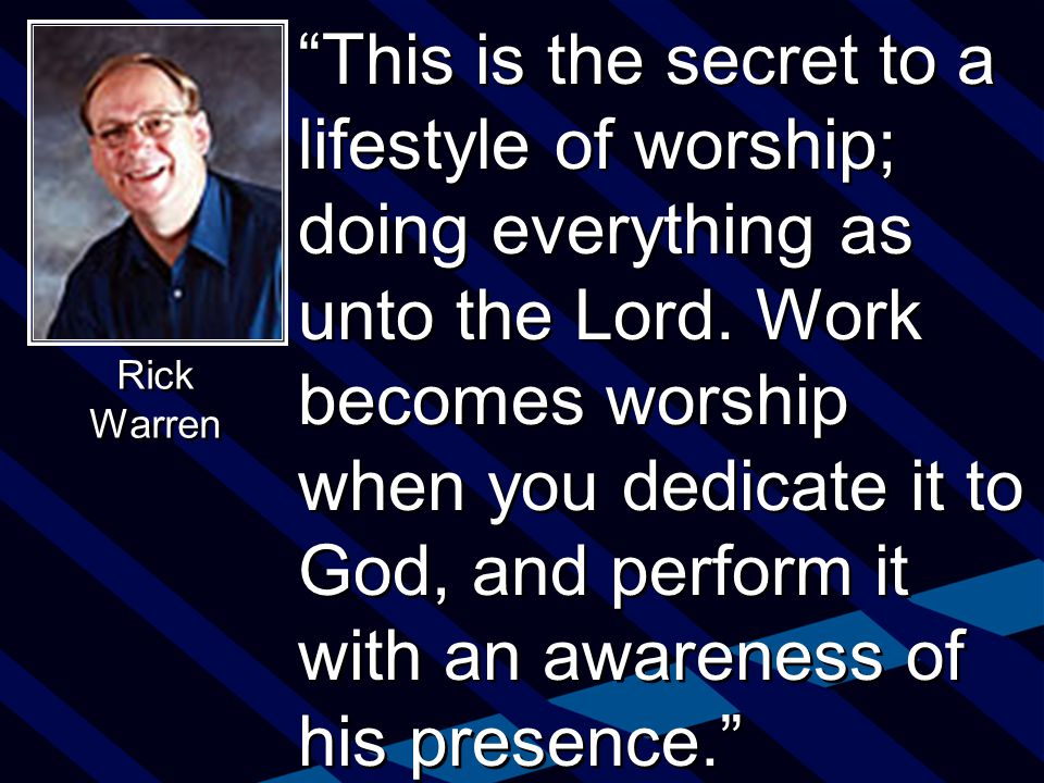 This is the secret to a lifestyle of worship; doing everything as unto the Lord.