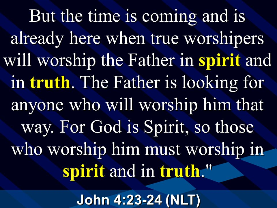 John 4:23-24 (NLT) But the time is coming and is already here when true worshipers will worship the Father in spirit and in truth.