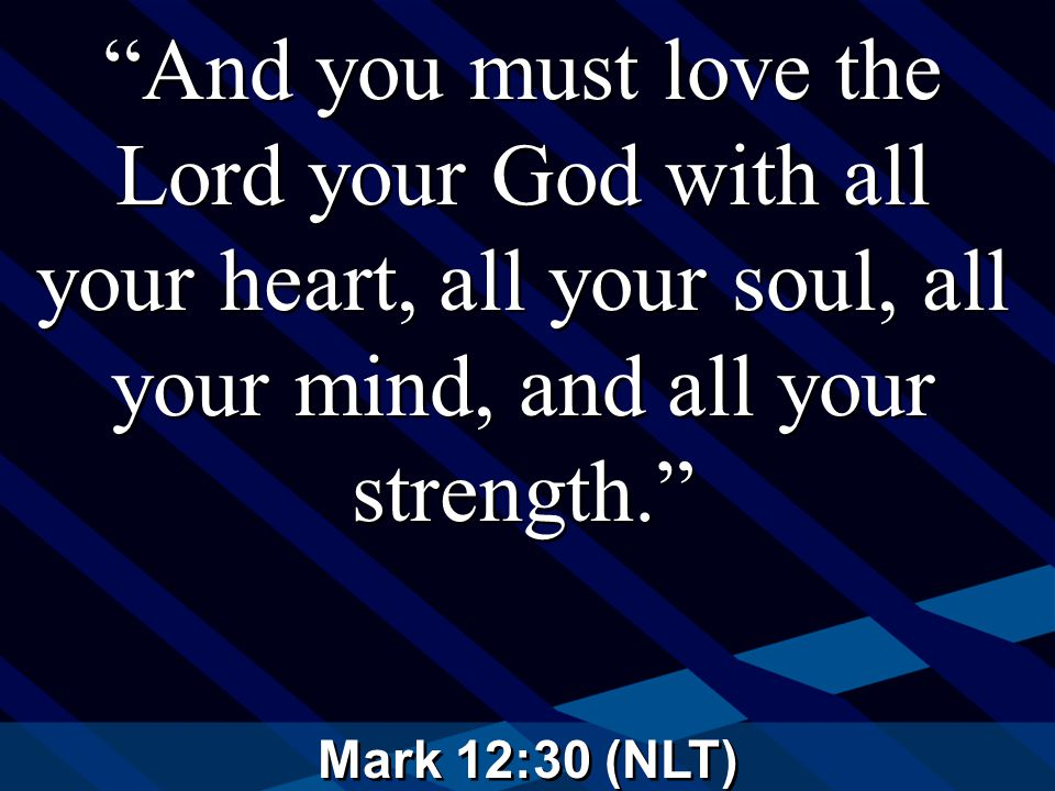 Mark 12:30 (NLT) And you must love the Lord your God with all your heart, all your soul, all your mind, and all your strength.