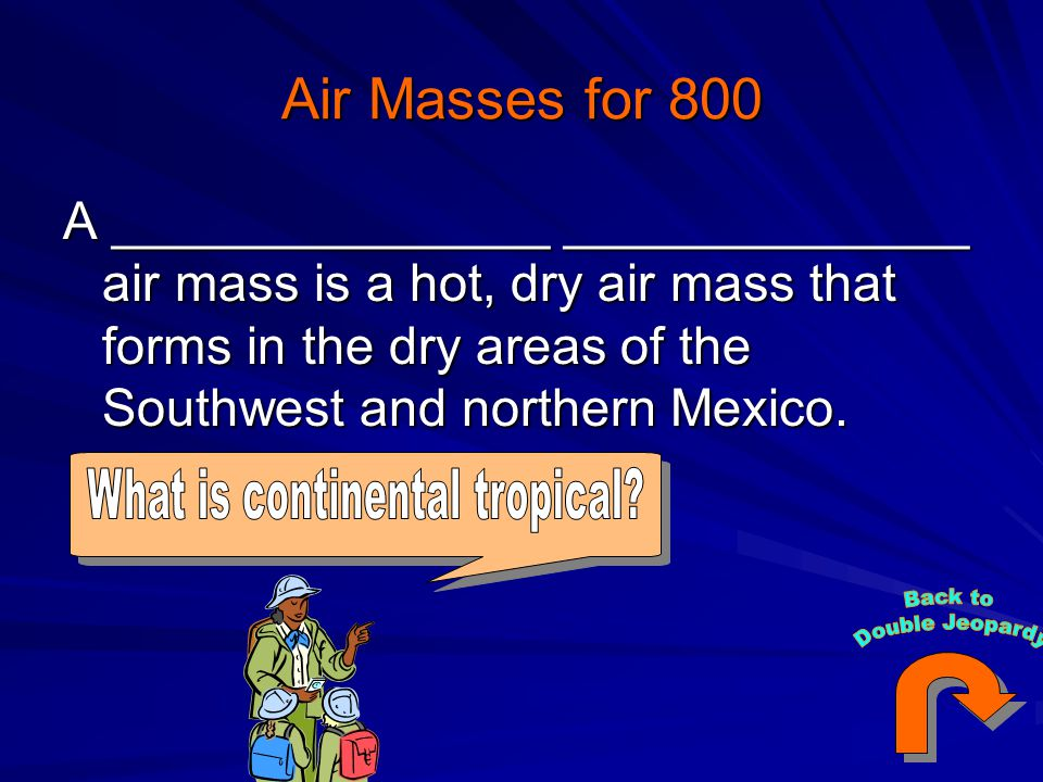 Air Masses for 800 A _______________ ______________ air mass is a hot, dry air mass that forms in the dry areas of the Southwest and northern Mexico.