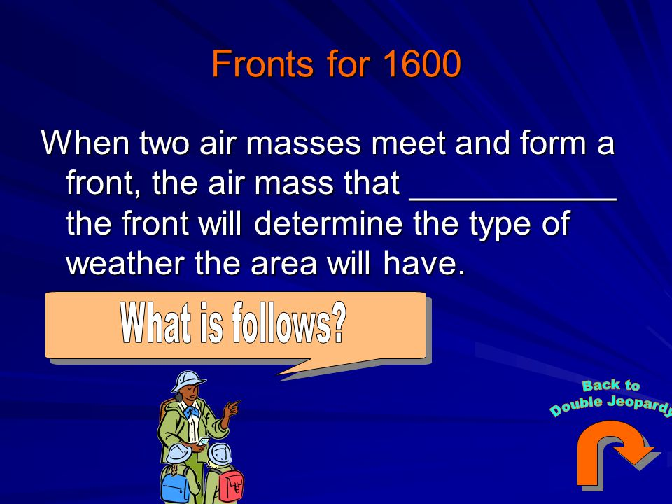 Fronts for 1600 When two air masses meet and form a front, the air mass that ___________ the front will determine the type of weather the area will have.
