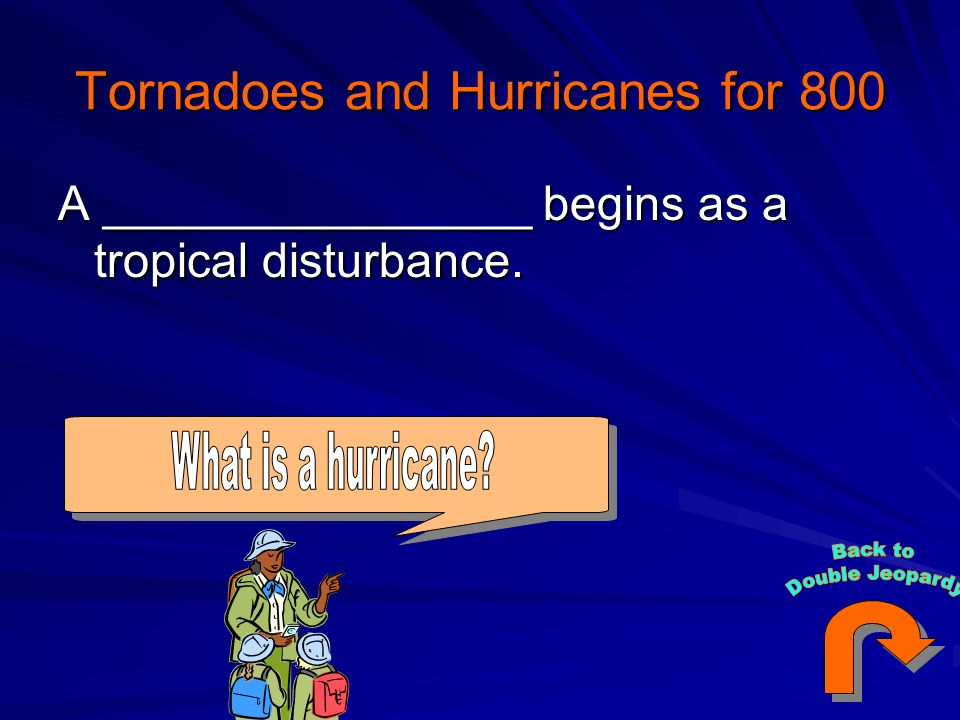 Tornadoes and Hurricanes for 800 A ________________ begins as a tropical disturbance.