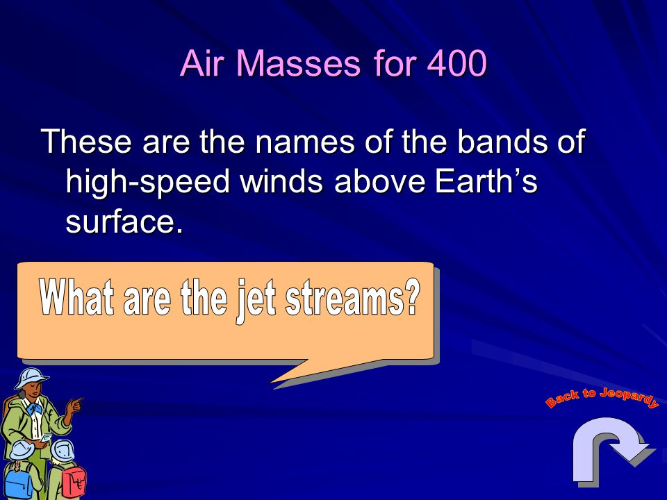 Air Masses for 400 These are the names of the bands of high-speed winds above Earth's surface.
