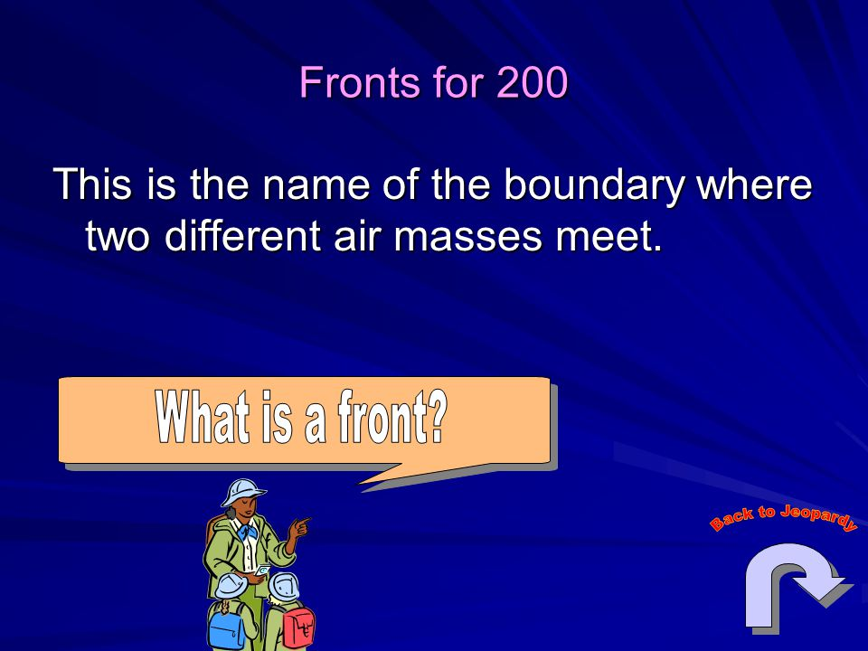 Fronts for 200 This is the name of the boundary where two different air masses meet.