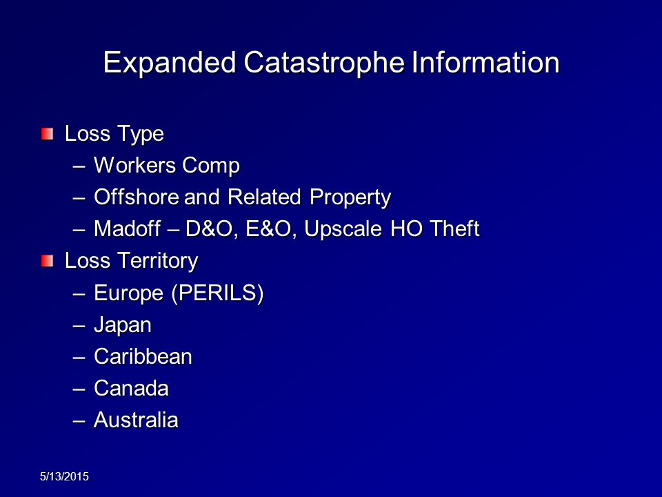 Expanded Catastrophe Information Loss Type –Workers Comp –Offshore and Related Property –Madoff – D&O, E&O, Upscale HO Theft Loss Territory –Europe (PERILS) –Japan –Caribbean –Canada –Australia 5/13/2015