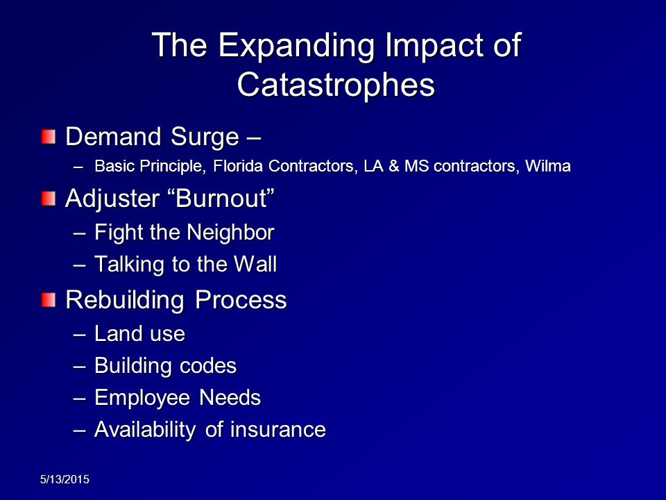 The Expanding Impact of Catastrophes Demand Surge – –Basic Principle, Florida Contractors, LA & MS contractors, Wilma Adjuster Burnout –Fight the Neighbor –Talking to the Wall Rebuilding Process –Land use –Building codes –Employee Needs –Availability of insurance