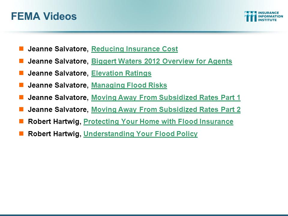 FEMA Videos Jeanne Salvatore, Reducing Insurance CostReducing Insurance Cost Jeanne Salvatore, Biggert Waters 2012 Overview for AgentsBiggert Waters 2012 Overview for Agents Jeanne Salvatore, Elevation RatingsElevation Ratings Jeanne Salvatore, Managing Flood RisksManaging Flood Risks Jeanne Salvatore, Moving Away From Subsidized Rates Part 1Moving Away From Subsidized Rates Part 1 Jeanne Salvatore, Moving Away From Subsidized Rates Part 2Moving Away From Subsidized Rates Part 2 Robert Hartwig, Protecting Your Home with Flood InsuranceProtecting Your Home with Flood Insurance Robert Hartwig, Understanding Your Flood PolicyUnderstanding Your Flood Policy