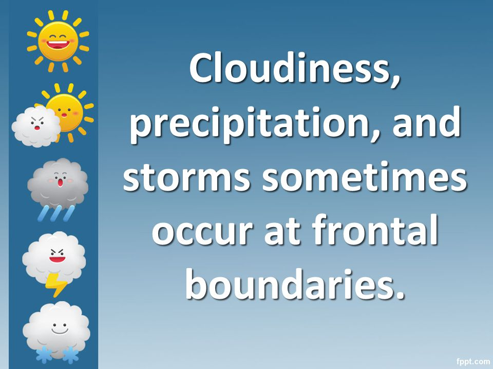 Cloudiness, precipitation, and storms sometimes occur at frontal boundaries.