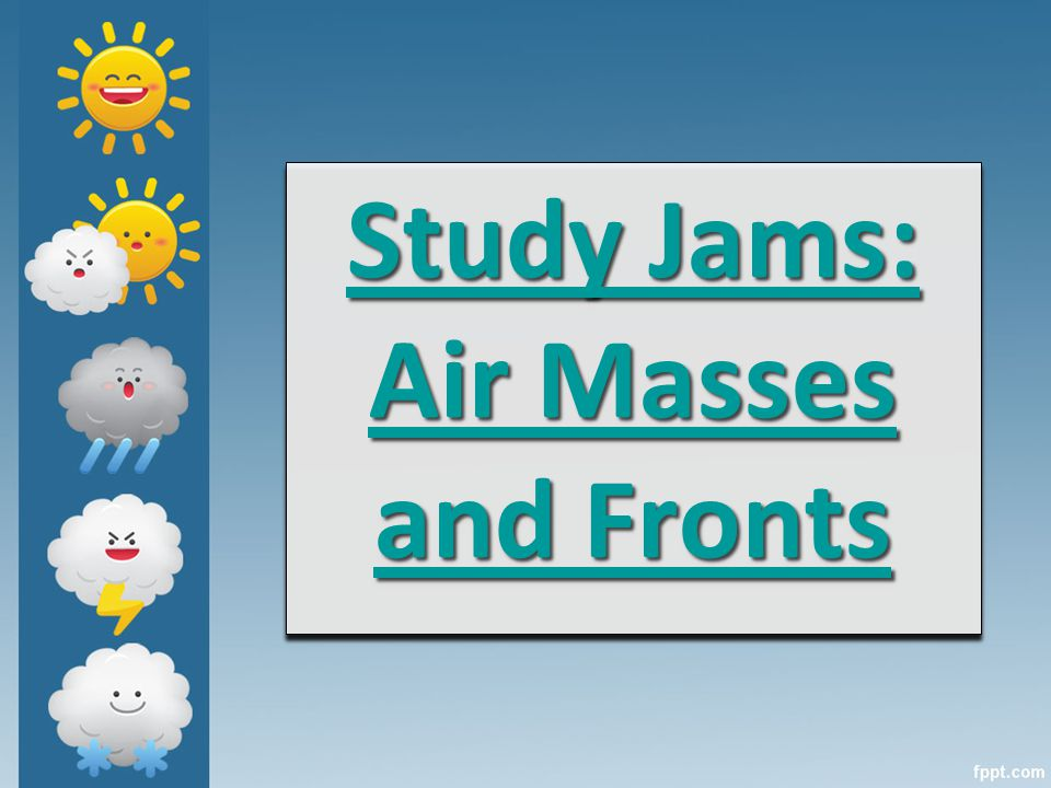 Study Jams: Air Masses and Fronts Study Jams: Air Masses and Fronts Study Jams: Air Masses and Fronts Study Jams: Air Masses and Fronts