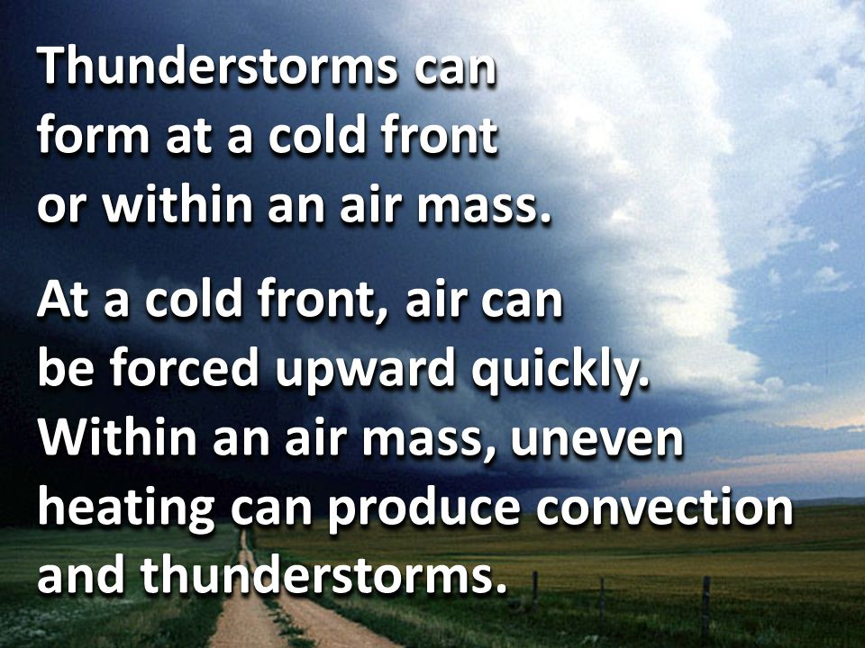Thunderstorms can form at a cold front or within an air mass.