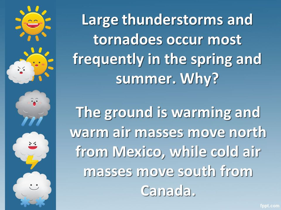 Large thunderstorms and tornadoes occur most frequently in the spring and summer.
