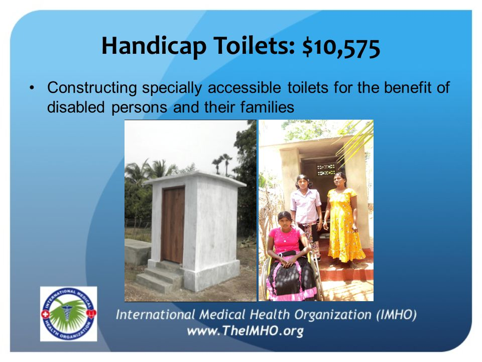 Handicap Toilets: $10,575 Constructing specially accessible toilets for the benefit of disabled persons and their families