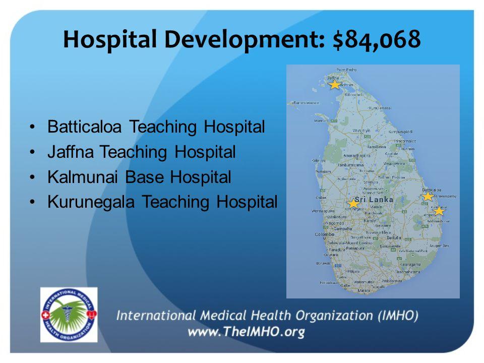 Hospital Development: $84,068 Batticaloa Teaching Hospital Jaffna Teaching Hospital Kalmunai Base Hospital Kurunegala Teaching Hospital