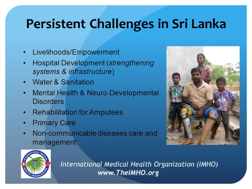 Persistent Challenges in Sri Lanka Livelihoods/Empowerment Hospital Development (strengthening systems & infrastructure) Water & Sanitation Mental Health & Neuro-Developmental Disorders Rehabilitation for Amputees Primary Care Non-communicable diseases care and management