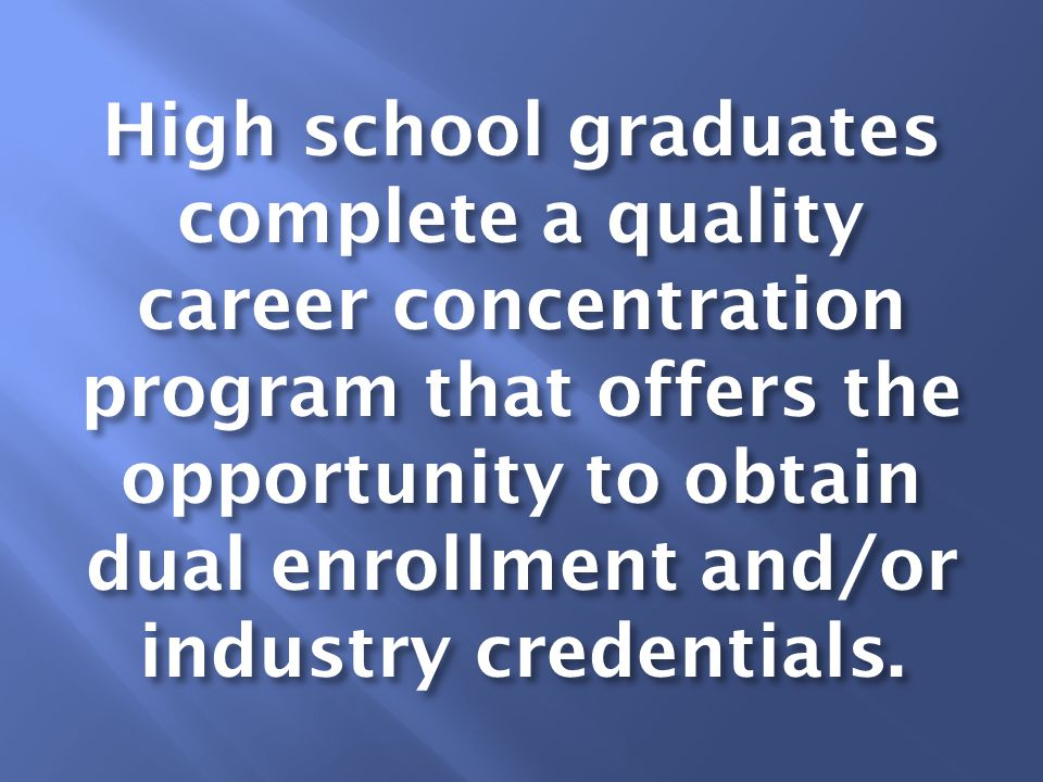 High school graduates complete a quality career concentration program that offers the opportunity to obtain dual enrollment and/or industry credentials.