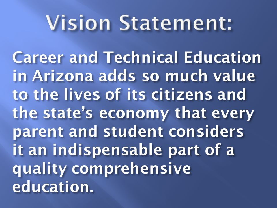Career and Technical Education in Arizona adds so much value to the lives of its citizens and the state's economy that every parent and student considers it an indispensable part of a quality comprehensive education.