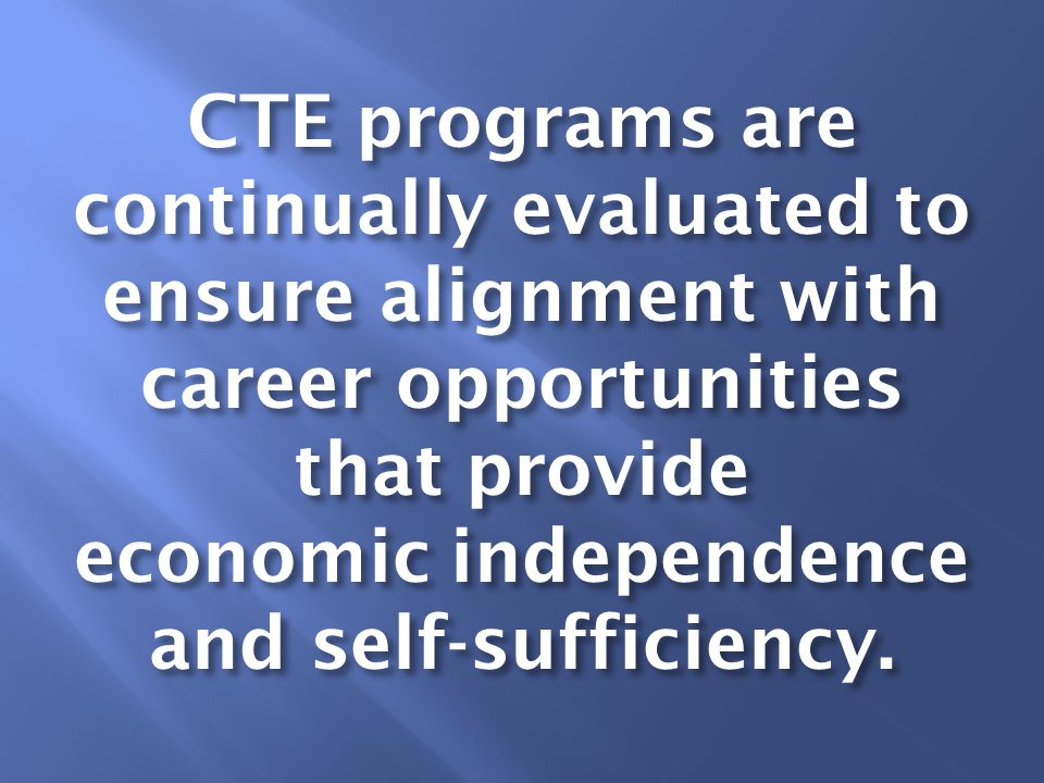 CTE programs are continually evaluated to ensure alignment with career opportunities that provide economic independence and self-sufficiency.