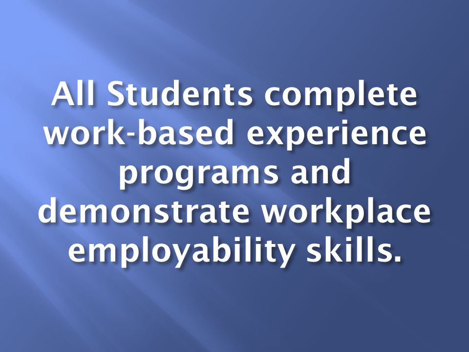 All Students complete work-based experience programs and demonstrate workplace employability skills.
