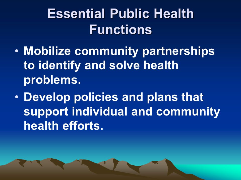Essential Public Health Functions Mobilize community partnerships to identify and solve health problems.