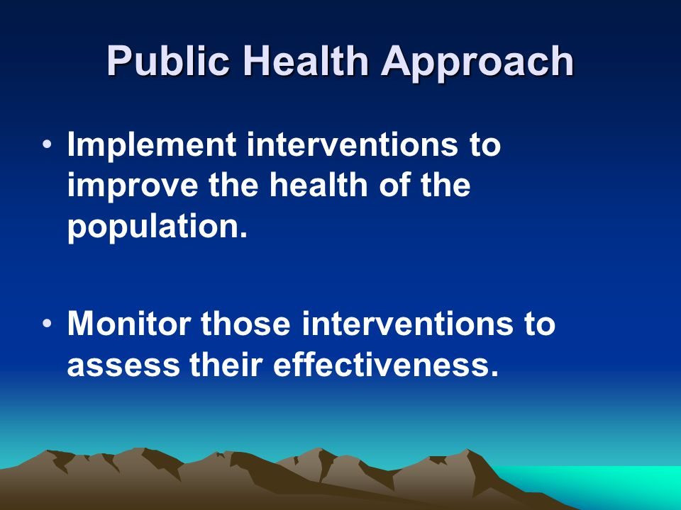 Public Health Approach Implement interventions to improve the health of the population.