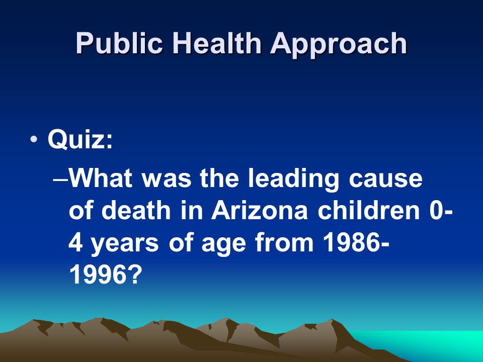 Public Health Approach Quiz: –What was the leading cause of death in Arizona children 0- 4 years of age from