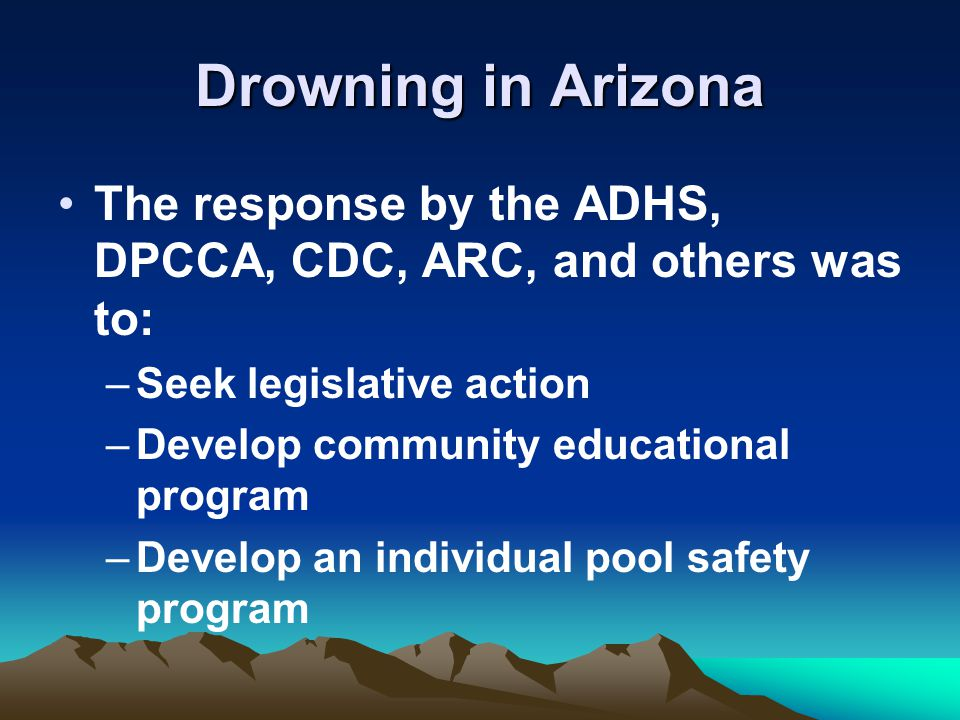 Drowning in Arizona The response by the ADHS, DPCCA, CDC, ARC, and others was to: –Seek legislative action –Develop community educational program –Develop an individual pool safety program