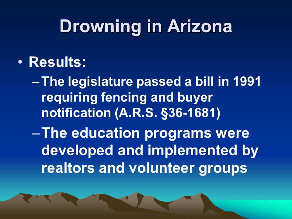 Drowning in Arizona Results: –The legislature passed a bill in 1991 requiring fencing and buyer notification (A.R.S.