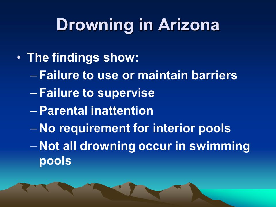 Drowning in Arizona The findings show: –Failure to use or maintain barriers –Failure to supervise –Parental inattention –No requirement for interior pools –Not all drowning occur in swimming pools