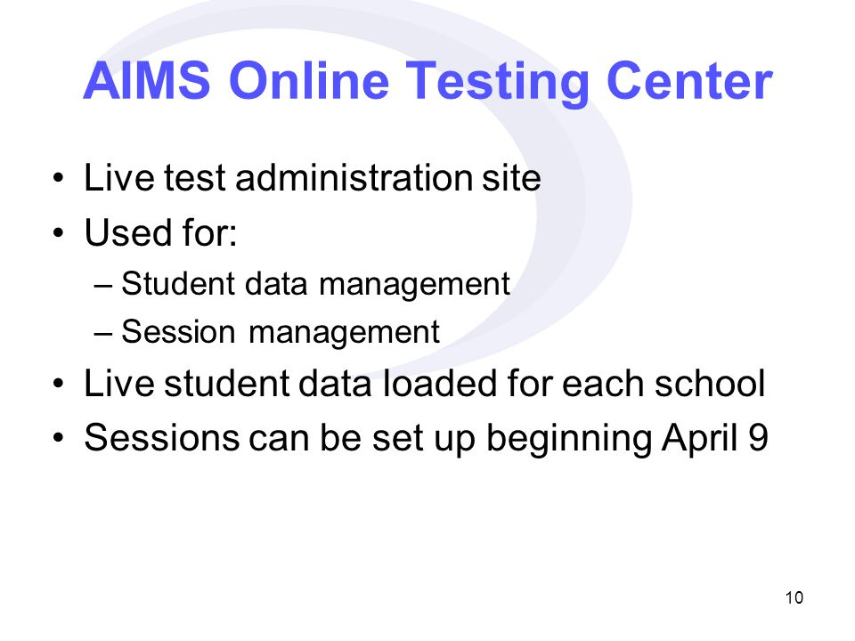 10 AIMS Online Testing Center Live test administration site Used for: –Student data management –Session management Live student data loaded for each school Sessions can be set up beginning April 9