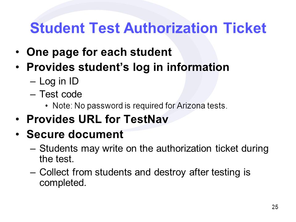 25 Student Test Authorization Ticket One page for each student Provides student's log in information –Log in ID –Test code Note: No password is required for Arizona tests.