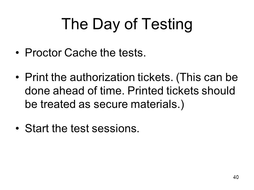 40 The Day of Testing Proctor Cache the tests. Print the authorization tickets.