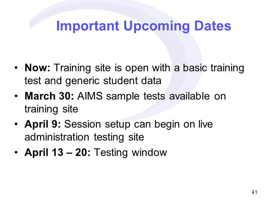 41 Important Upcoming Dates Now: Training site is open with a basic training test and generic student data March 30: AIMS sample tests available on training site April 9: Session setup can begin on live administration testing site April 13 – 20: Testing window