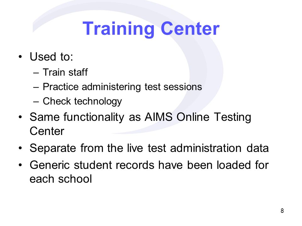 8 Training Center Used to: –Train staff –Practice administering test sessions –Check technology Same functionality as AIMS Online Testing Center Separate from the live test administration data Generic student records have been loaded for each school
