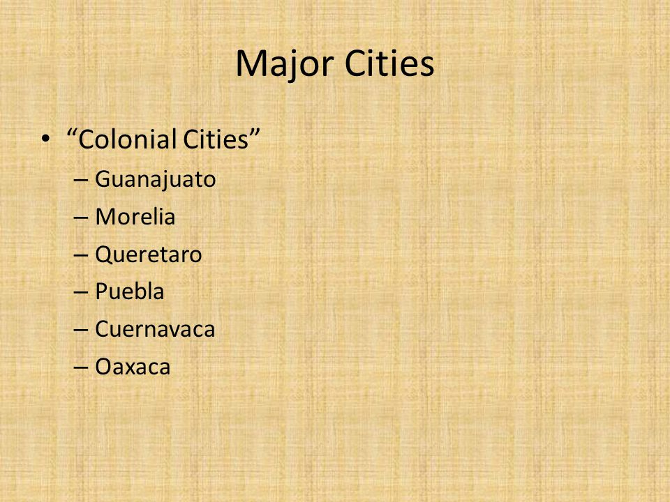 Major Cities Colonial Cities – Guanajuato – Morelia – Queretaro – Puebla – Cuernavaca – Oaxaca