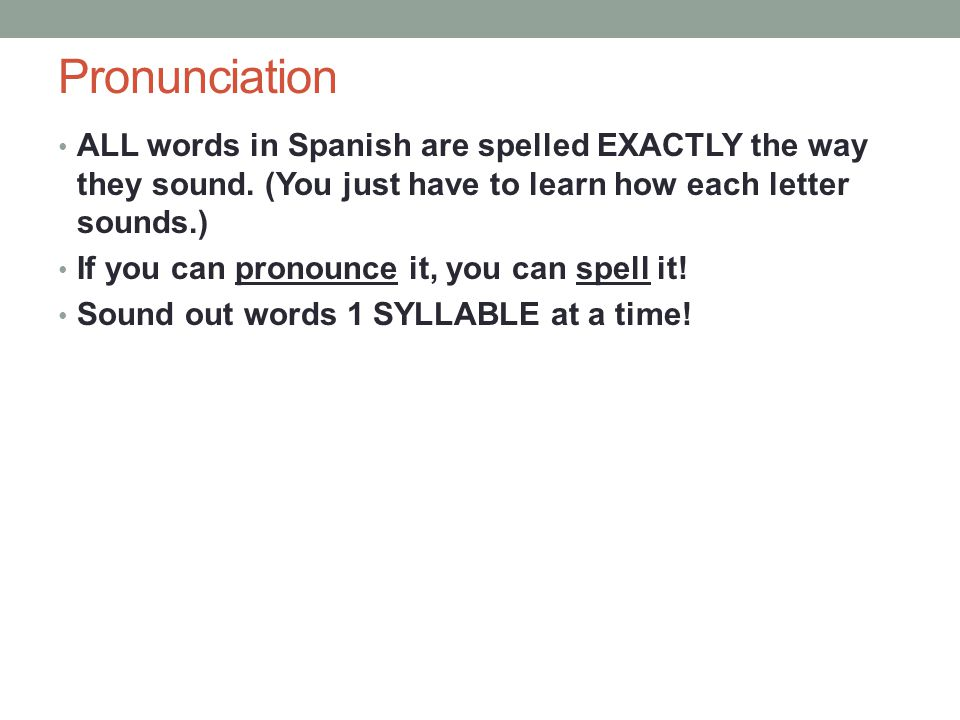 Pronunciation ALL words in Spanish are spelled EXACTLY the way they sound.