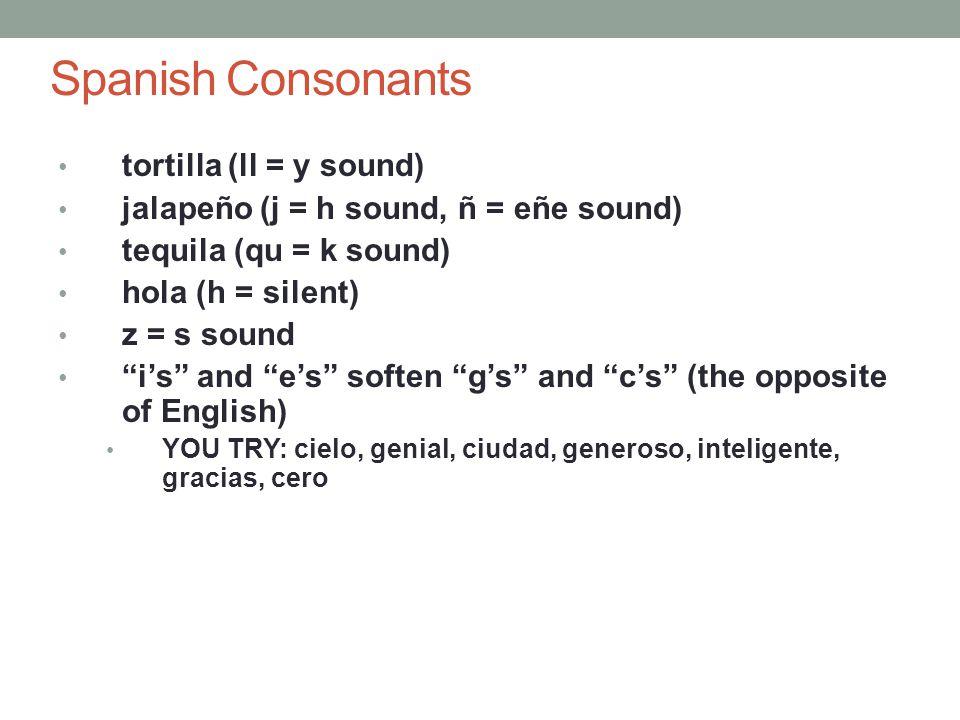 Spanish Consonants tortilla (ll = y sound) jalapeño (j = h sound, ñ = eñe sound) tequila (qu = k sound) hola (h = silent) z = s sound i's and e's soften g's and c's (the opposite of English) YOU TRY: cielo, genial, ciudad, generoso, inteligente, gracias, cero