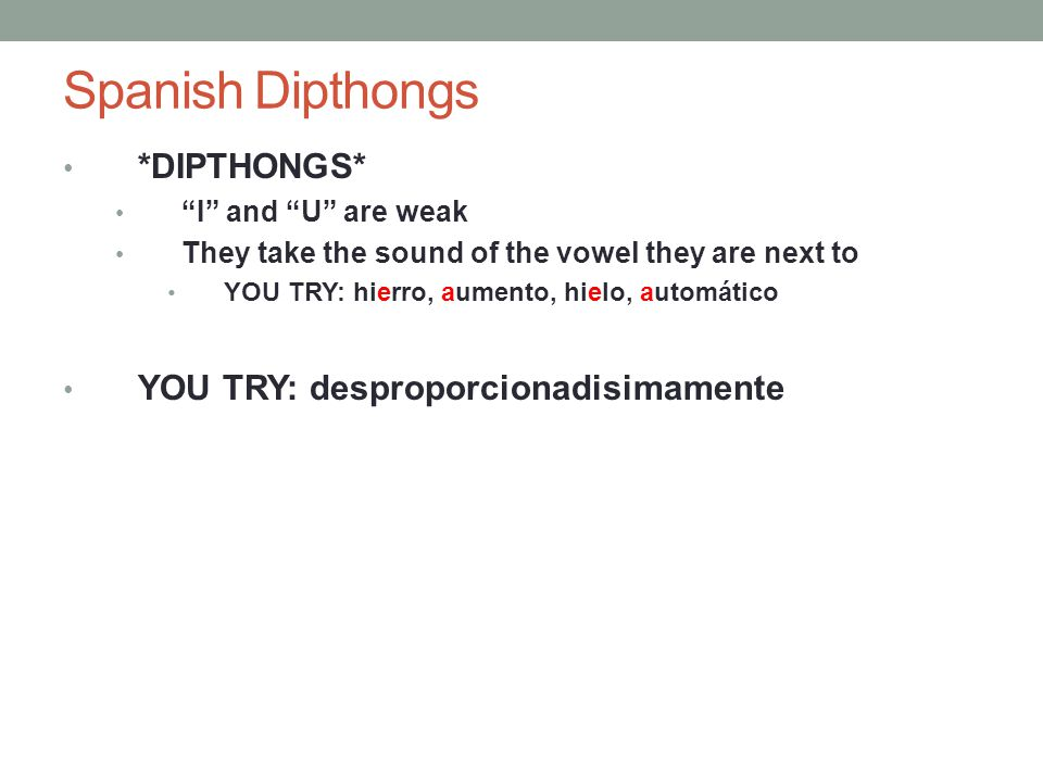 Spanish Dipthongs *DIPTHONGS* I and U are weak They take the sound of the vowel they are next to YOU TRY: hierro, aumento, hielo, automático YOU TRY: desproporcionadisimamente