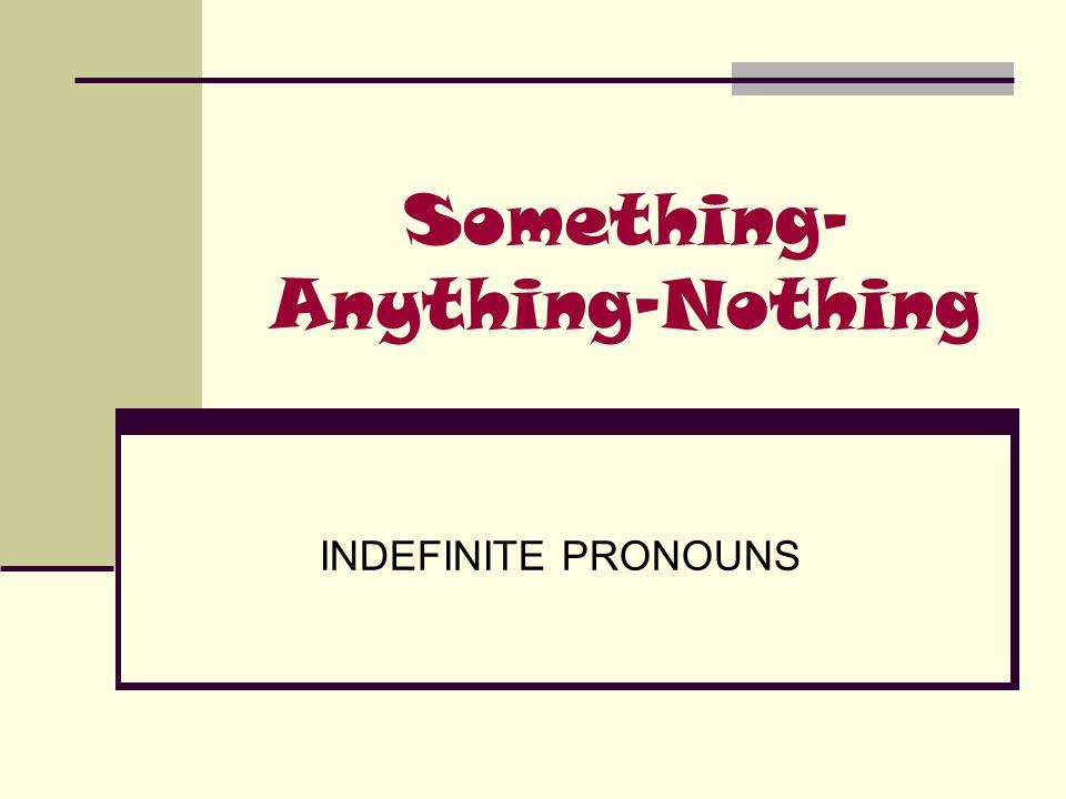Something- Anything-Nothing INDEFINITE PRONOUNS