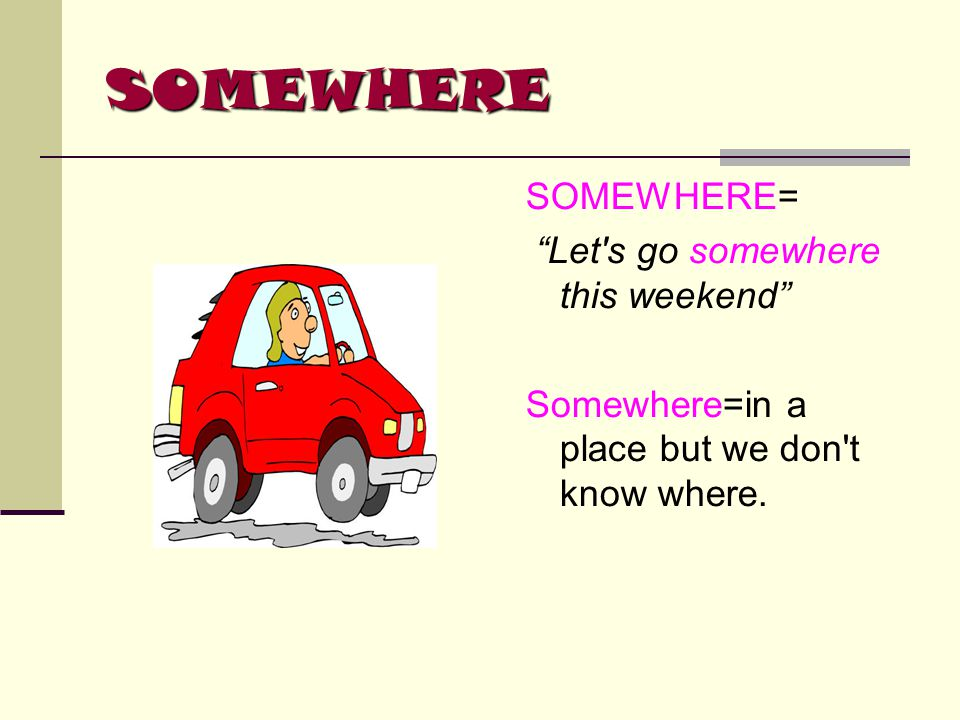 "SOMEWHERE SOMEWHERE= ""Let's go somewhere this weekend"" Somewhere=in a place but we don't know where."