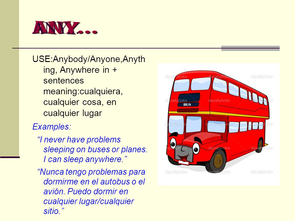 "ANY... ANY... USE:Anybody/Anyone,Anyth ing, Anywhere in + sentences meaning:cualquiera, cualquier cosa, en cualquier lugar Examples: ""I never have pro"