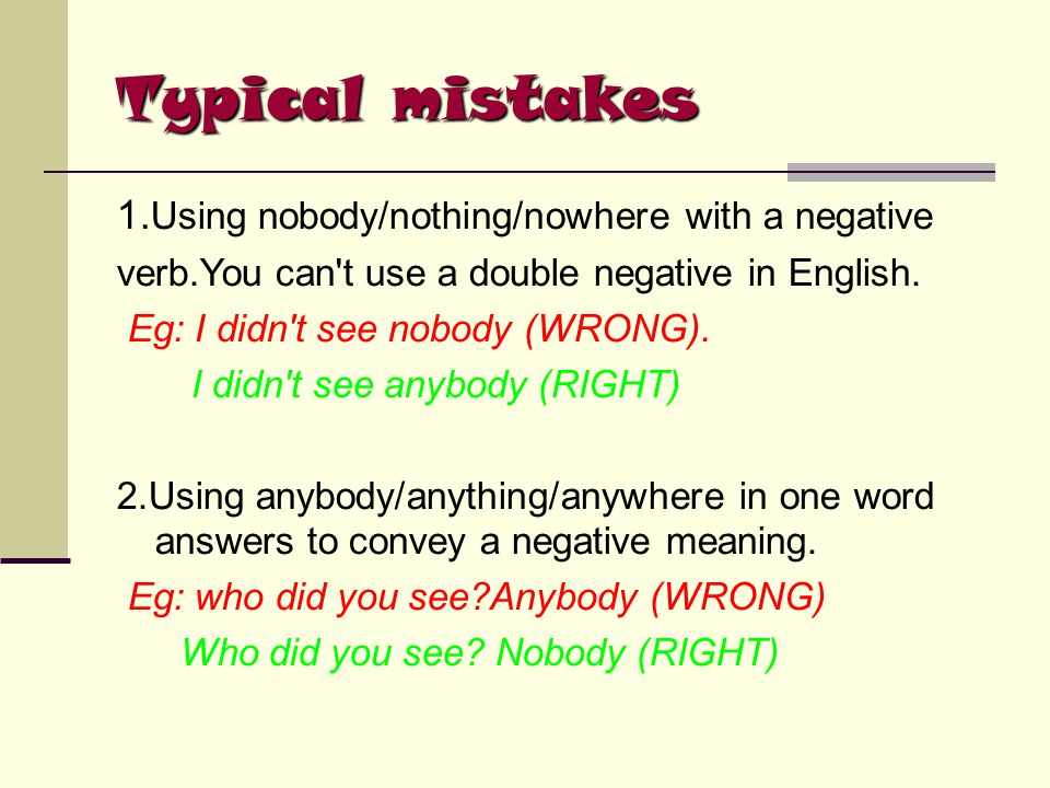 Typical mistakes 1. Using nobody/nothing/nowhere with a negative verb.You can't use a double negative in English. Eg: I didn't see nobody (WRONG). I d