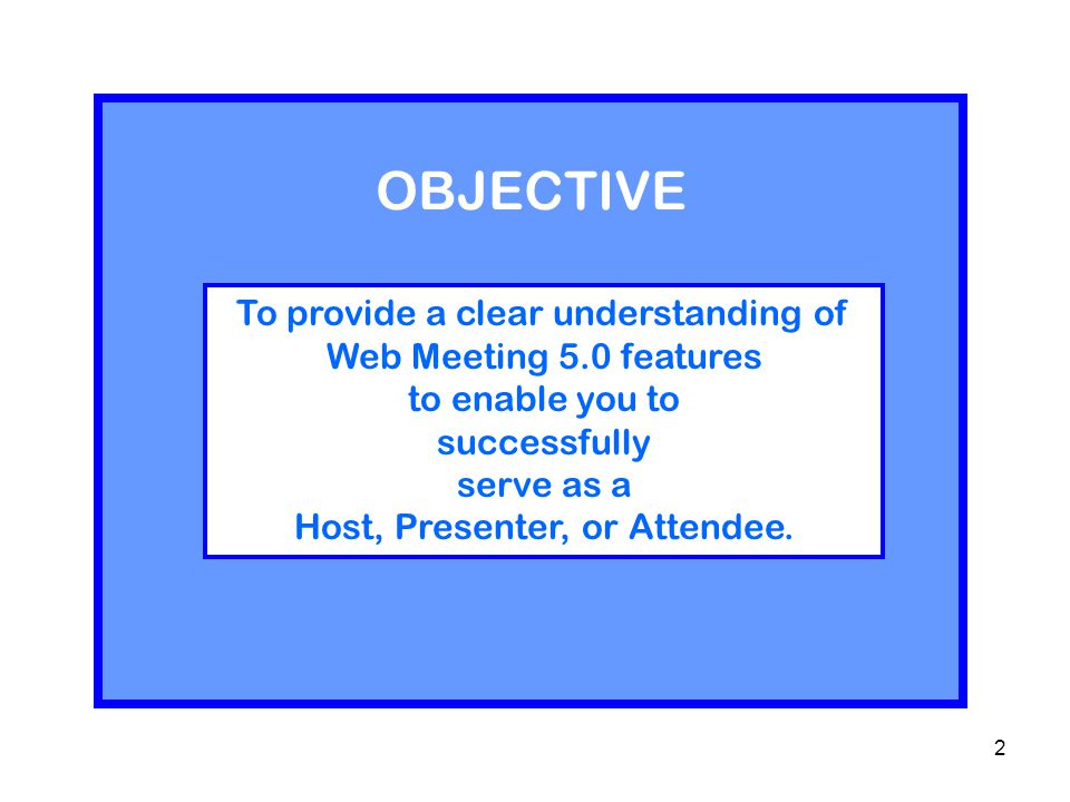 2 To provide a clear understanding of Web Meeting 5.0 features to enable you to successfully serve as a Host, Presenter, or Attendee.
