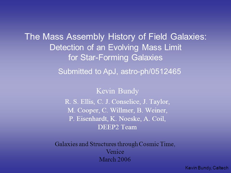 Kevin Bundy, Caltech The Mass Assembly History of Field Galaxies: Detection of an Evolving Mass Limit for Star-Forming Galaxies Kevin Bundy R.