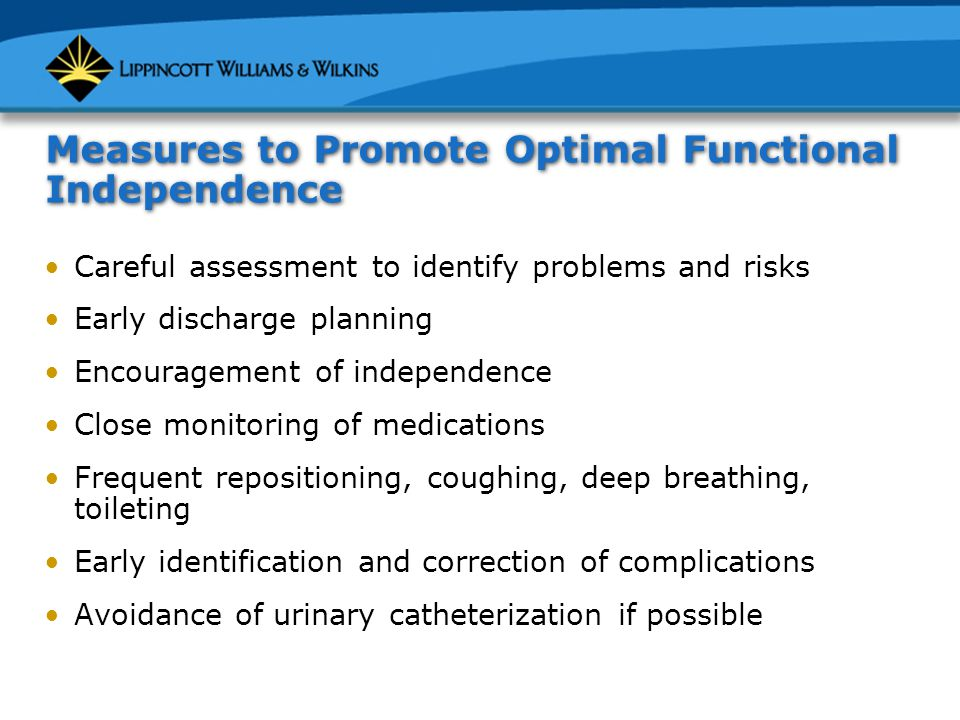Measures to Promote Optimal Functional Independence Careful assessment to identify problems and risks Early discharge planning Encouragement of independence Close monitoring of medications Frequent repositioning, coughing, deep breathing, toileting Early identification and correction of complications Avoidance of urinary catheterization if possible