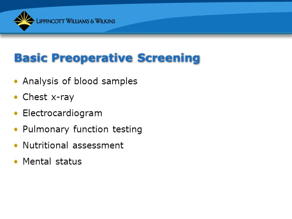 Basic Preoperative Screening Analysis of blood samples Chest x-ray Electrocardiogram Pulmonary function testing Nutritional assessment Mental status
