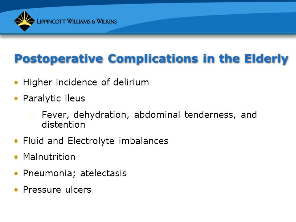 Postoperative Complications in the Elderly Higher incidence of delirium Paralytic ileus –Fever, dehydration, abdominal tenderness, and distention Fluid and Electrolyte imbalances Malnutrition Pneumonia; atelectasis Pressure ulcers