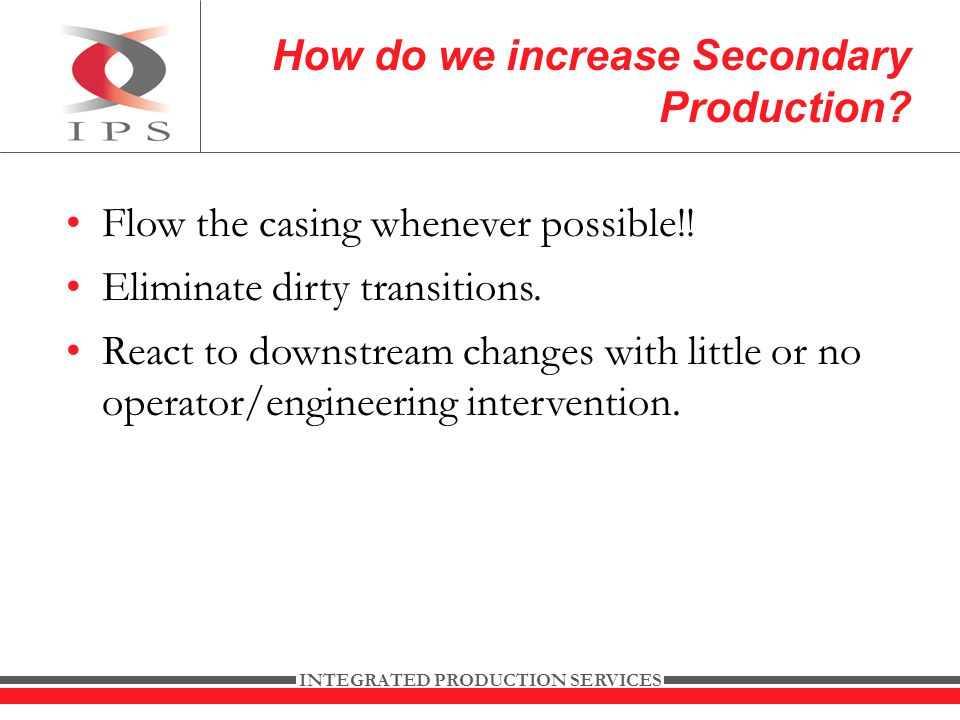 INTEGRATED PRODUCTION SERVICES Flow the casing whenever possible!.