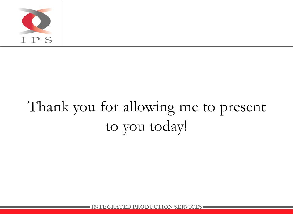 INTEGRATED PRODUCTION SERVICES Thank you for allowing me to present to you today!