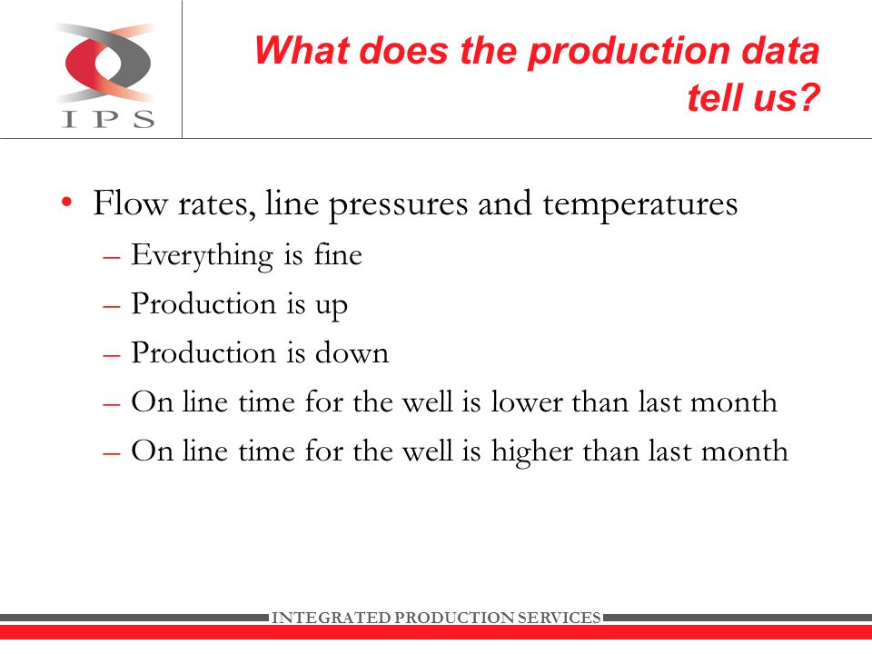 INTEGRATED PRODUCTION SERVICES Flow rates, line pressures and temperatures –Everything is fine –Production is up –Production is down –On line time for the well is lower than last month –On line time for the well is higher than last month What does the production data tell us